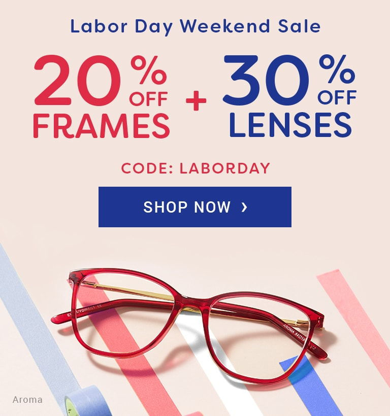 Labor Day Weekend Sale  20% OFF FRAMES + 30% OFF LENSES  Code: LABORDAY