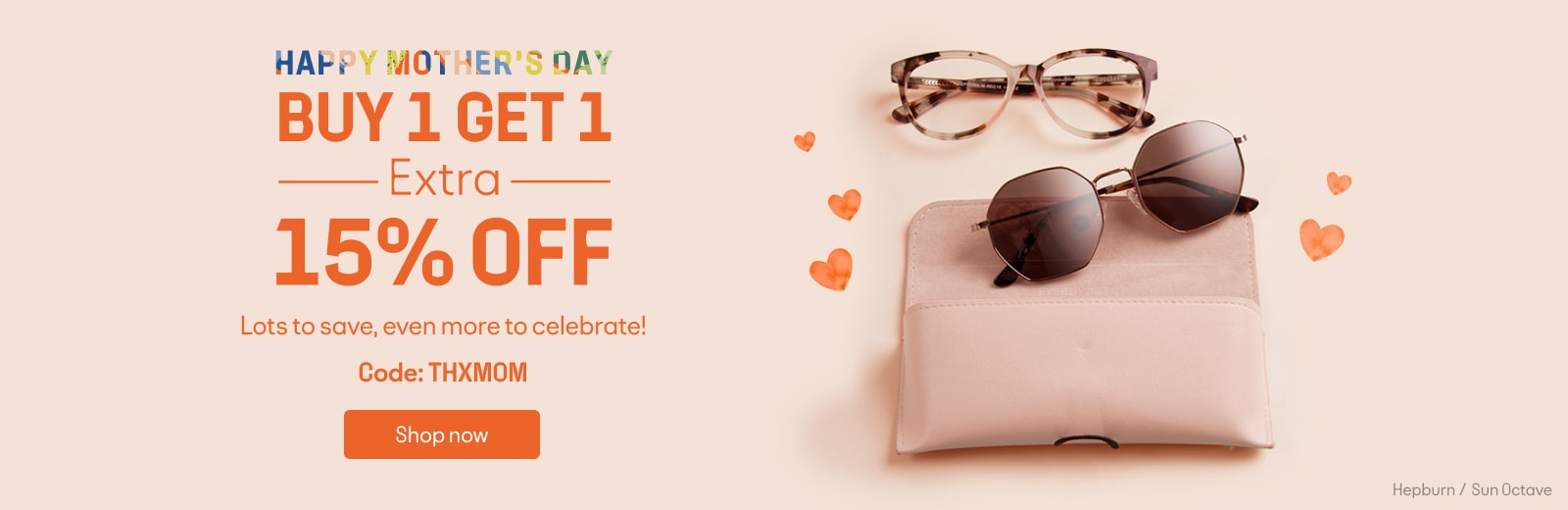 HAPPY MOTHER'S DAY  BUY 1 GET 1 FREE  +15% OFF  Lots to save, even more to celebrate!  Code: THXMOM