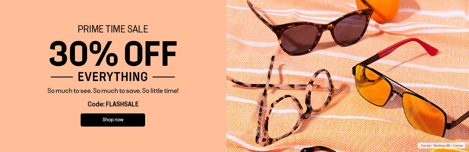 30% OFF EVERYTHING So much to see. So much to save. So little time!  Code: FLASHSALE